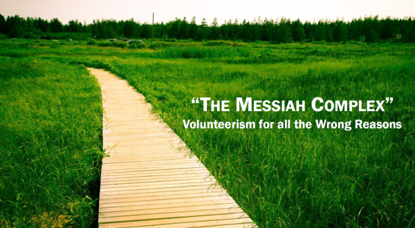 "The Messiah Complex: ""Volunteerism for all the Wrong Reasons""."